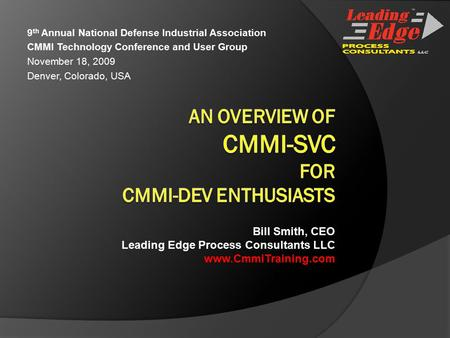 9 th Annual National Defense Industrial Association CMMI Technology Conference and User Group November 18, 2009 Denver, Colorado, USA Bill Smith, CEO Leading.