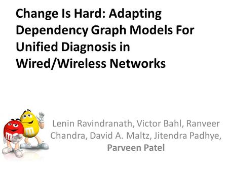 Change Is Hard: Adapting Dependency Graph Models For Unified Diagnosis in Wired/Wireless Networks Lenin Ravindranath, Victor Bahl, Ranveer Chandra, David.