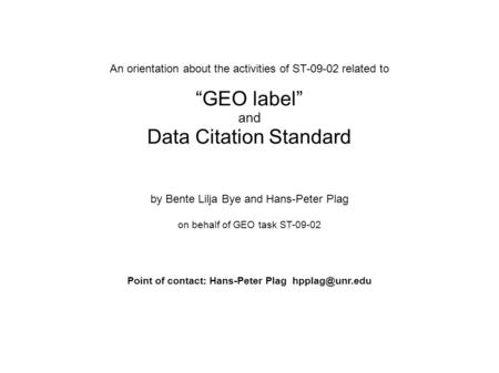 "An orientation about the activities of ST-09-02 related to ""GEO label"" and Data Citation Standard by Bente Lilja Bye and Hans-Peter Plag on behalf of GEO."