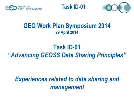"Task XX-0X Task ID-01 GEO Work Plan Symposium 2014 29 April 2014 Task ID-01 "" Advancing GEOSS Data Sharing Principles"" Experiences related to data sharing."
