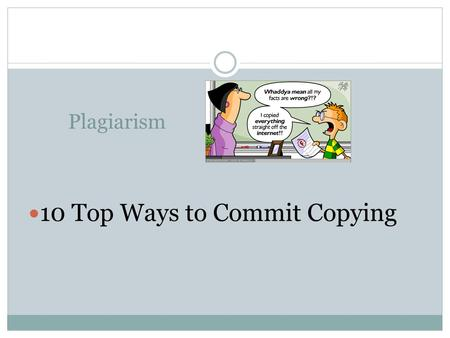 Plagiarism 10 Top Ways to Commit Copying. What is PLAGIARISM ? The practice of taking someone else's work or ideas and passing them off as one's own To.