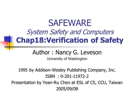 SAFEWARE System Safety and Computers Chap18:Verification of Safety Author : Nancy G. Leveson University of Washington 1995 by Addison-Wesley Publishing.