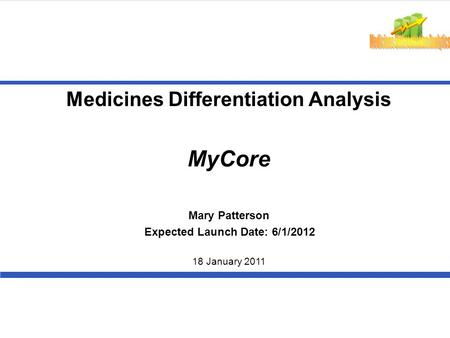 Medicines Differentiation Analysis MyCore 18 January 2011 Mary Patterson Expected Launch Date: 6/1/2012.