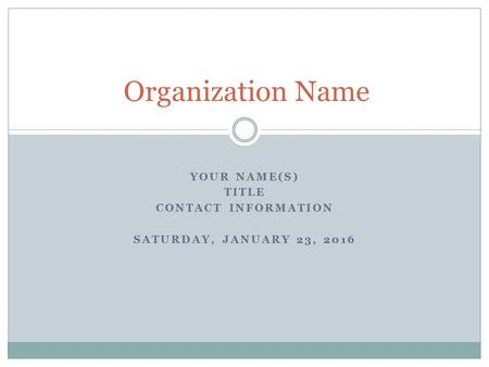 YOUR NAME(S) TITLE CONTACT INFORMATION SATURDAY, JANUARY 23, 2016 Organization Name.