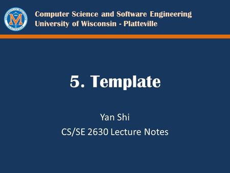 Computer Science and Software Engineering University of Wisconsin - Platteville 5. Template Yan Shi CS/SE 2630 Lecture Notes.