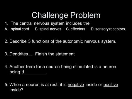Challenge Problem 1. The central nervous system includes the A. spinal cord B. spinal nerves C. effectors D. sensory receptors. 2. Describe 3 functions.