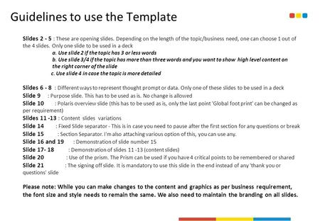 Guidelines to use the Template Slides 2 - 5 : These are opening slides. Depending on the length of the topic/business need, one can choose 1 out of the.