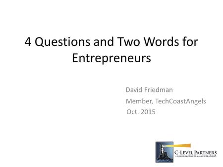 4 Questions and Two Words for Entrepreneurs David Friedman Member, TechCoastAngels Oct. 2015.