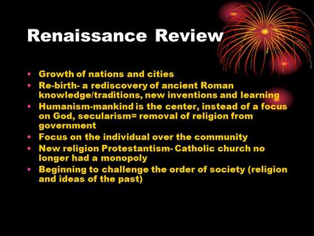 Renaissance Review Growth of nations and cities Re-birth- a rediscovery of ancient Roman knowledge/traditions, new inventions and learning Humanism-mankind.