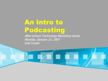 An Intro to Podcasting After School Technology Workshop Series Monday, January 22, 2007 Gail Corder.