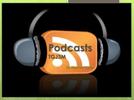 Podcasts TGJ3M By Manaar Hyder. What is a Podcast?  Podcast is a combination of 2 words  Broadcasting  iPod  It is a form of broadcasting audio media.