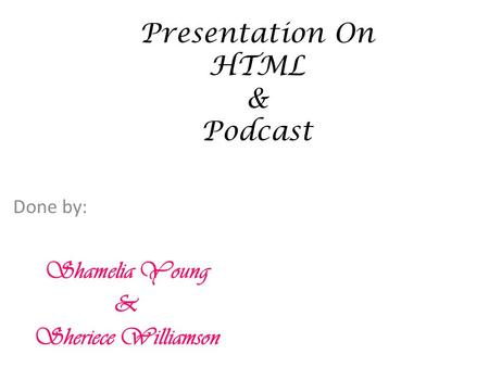 Presentation On HTML & Podcast Done by: Shamelia Young & Sheriece Williamson.