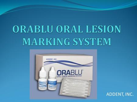 ADDENT, INC.. WHAT IS ORABLU? OraBlu is a three component swab system used to enhance the visualization of oral mucosal abnormalities and as an aid in.
