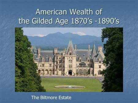 American Wealth of the Gilded Age 1870's -1890's The Biltmore Estate.