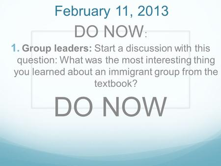 February 11, 2013 DO NOW :  Group leaders: Start a discussion with this question: What was the most interesting thing you learned about an immigrant.