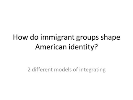 How do immigrant groups shape American identity? 2 different models of integrating.