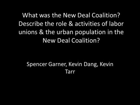 Spencer Garner, Kevin Dang, Kevin Tarr What was the New Deal Coalition? Describe the role & activities of labor unions & the urban population in the New.