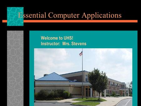 Essential Computer Applications Welcome to UHS! Instructor: Mrs. Stevens.