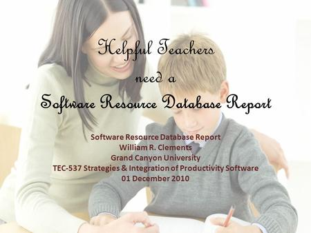 Helpful Teachers need a Software Resource Database Report Software Resource Database Report William R. Clements Grand Canyon University TEC-537 Strategies.