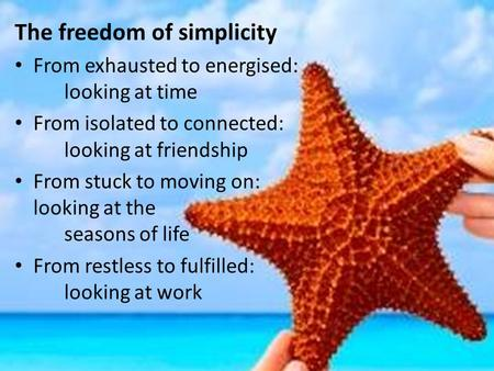 The freedom of simplicity From exhausted to energised: looking at time From isolated to connected: looking at friendship From stuck to moving on: looking.