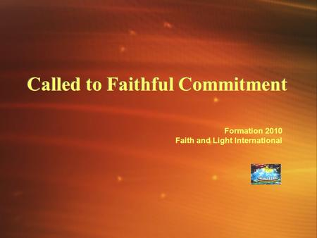 Called to Faithful Commitment Formation 2010 Faith and Light International.