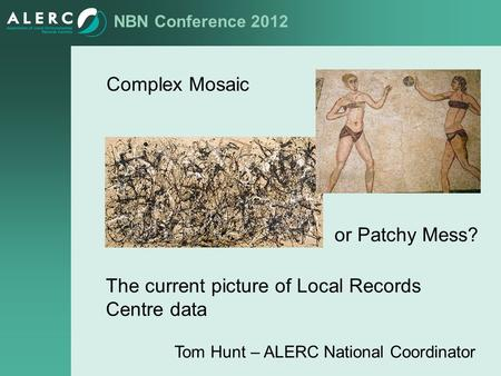 NBN Conference 2012 Complex Mosaic or Patchy Mess? The current picture of Local Records Centre data Tom Hunt – ALERC National Coordinator.