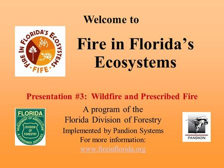 Fire in Florida's Ecosystems A program of the Florida Division of Forestry Implemented by Pandion Systems For more information: www.fireinflorida.org Welcome.