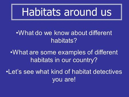 What do we know about different habitats? What are some examples of different habitats in our country? Let's see what kind of habitat detectives you are!