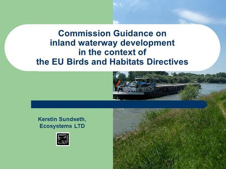Commission Guidance on inland waterway development in the context of the EU Birds and Habitats Directives Kerstin Sundseth, Ecosystems LTD.