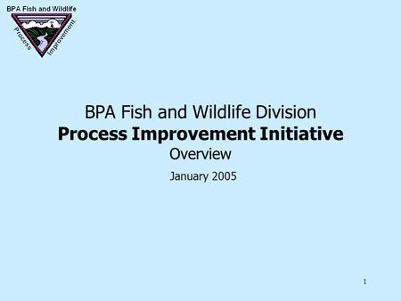 1 BPA Fish and Wildlife Division Process Improvement Initiative Overview January 2005.
