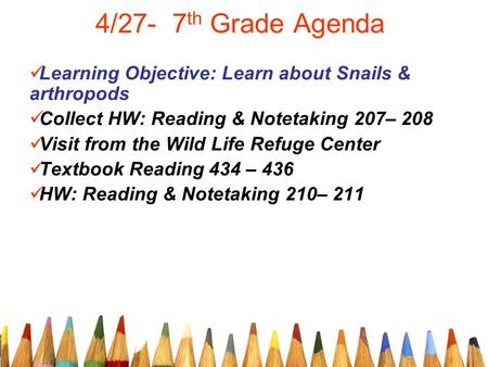 4/27- 7 th Grade Agenda Learning Objective: Learn about Snails & arthropods Collect HW: Reading & Notetaking 207– 208 Visit from the Wild Life Refuge Center.