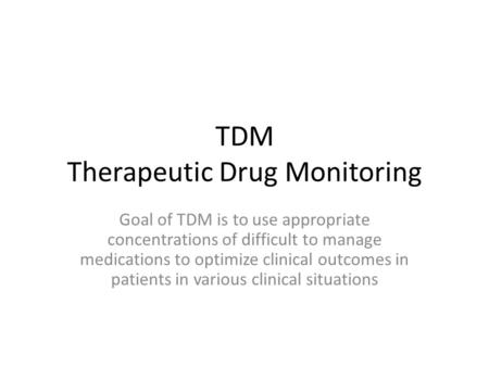 TDM Therapeutic Drug Monitoring Goal of TDM is to use appropriate concentrations of difficult to manage medications to optimize clinical outcomes in patients.