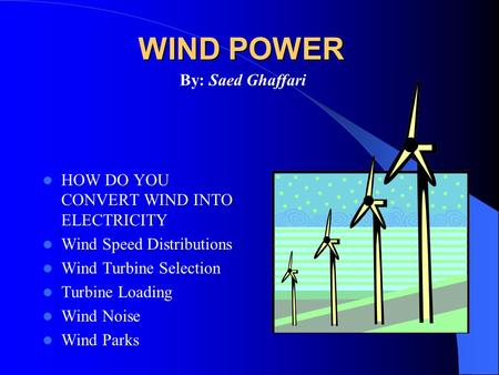 WIND POWER HOW DO YOU CONVERT WIND INTO ELECTRICITY Wind Speed Distributions Wind Turbine Selection Turbine Loading Wind Noise Wind Parks By: Saed Ghaffari.