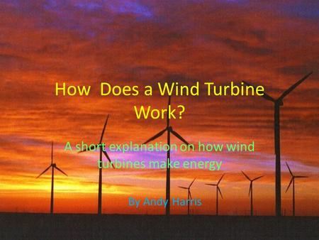 How Does a Wind Turbine Work? A short explanation on how wind turbines make energy By Andy Harris.