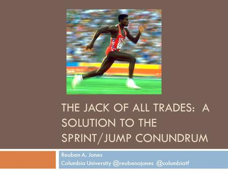 THE JACK OF ALL TRADES: A SOLUTION TO THE SPRINT/JUMP CONUNDRUM Reuben A. Jones