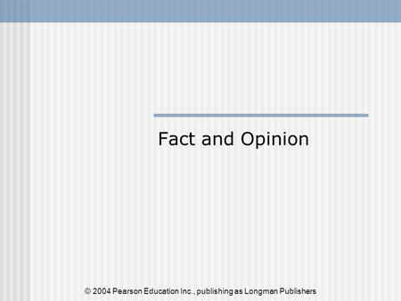 Fact and Opinion © 2004 Pearson Education Inc., publishing as Longman Publishers.