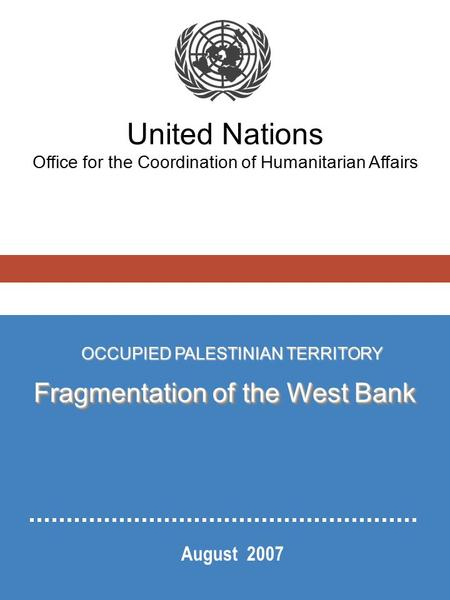 United Nations Office for the Coordination of Humanitarian Affairs August 2007 OCCUPIED PALESTINIAN TERRITORY Fragmentation of the West Bank.