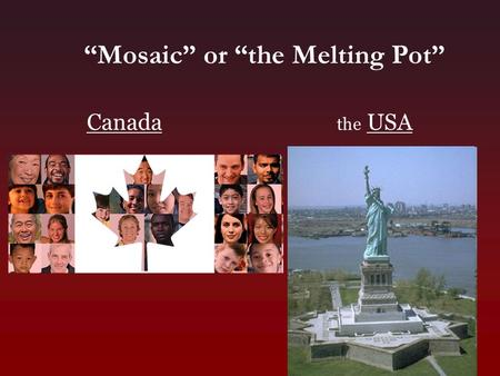 "Canada the USA ""Mosaic"" or ""the Melting Pot"". Mosaic/Melting Pot – Facts or Opinions? For each of the following, type ""F"" if the statement is a FACT or."