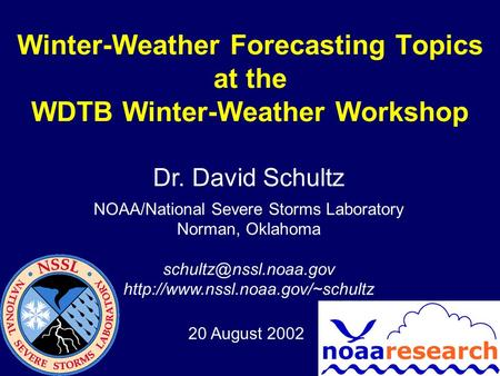 Winter-Weather Forecasting Topics at the WDTB Winter-Weather Workshop Dr. David Schultz NOAA/National Severe Storms Laboratory Norman, Oklahoma