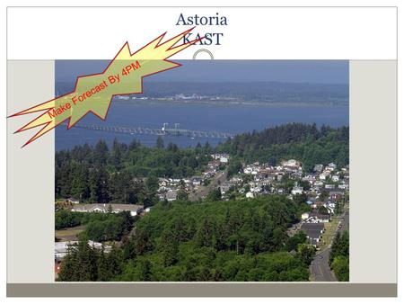 Astoria KAST Make Forecast By 4PM. Fun Facts about Astoria Population: 9477 in 2010 Lewis and Clark spent the winter of 1805-06 at Fort Clatsop (fancy.