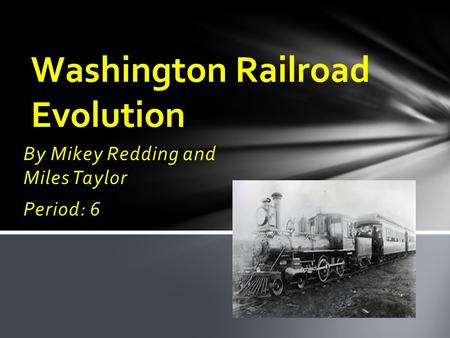 By Mikey Redding and Miles Taylor Period: 6 Washington Railroad Evolution.