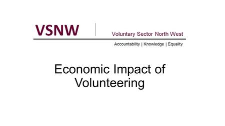 Economic Impact of Volunteering. About VSNW Work nationally via Regional Voices partnership DoH/NHS England VCSE Strategic Partner Work closely with Public.