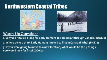 Northwestern Coastal Tribes Warm-Up Questions 1. Why did it take so long for Early Humans to spread out through Canada? (DOK 2) 2. Where do you think Early.
