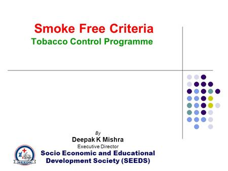 Smoke Free Criteria Tobacco Control Programme By Deepak K Mishra Executive Director Socio Economic and Educational Development Society (SEEDS)