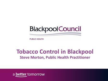 Tobacco Control in Blackpool Steve Morton, Public Health Practitioner.