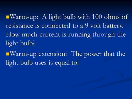 Warm-up: A light bulb with 100 ohms of resistance is connected to a 9 volt battery. How much current is running through the light bulb? Warm-up: A light.