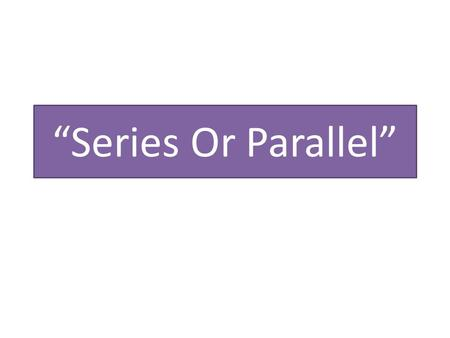 """Series Or Parallel"". One path for the current If one light bulb burns out nothing in the circuit will work."