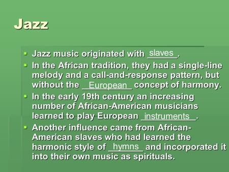 Jazz  Jazz music originated with ______.  In the African tradition, they had a single-line melody and a call-and-response pattern, but without the __________.