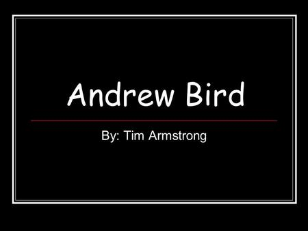 Andrew Bird By: Tim Armstrong. Why Andrew Bird He is one of my favorite bands He is really interesting musician So more people can learn about him.