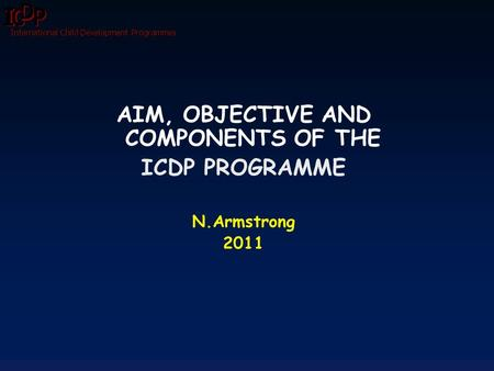 International Child Development Programmes AIM, OBJECTIVE AND COMPONENTS OF THE ICDP PROGRAMME N.Armstrong 2011.